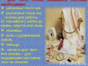 Для того, чтобы вышивать лентами необходимо: шёлковые ленточки, различные ткани