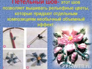 Петельный шов- этот шов позволяет вышивать рельефные цветы, которые придают отде