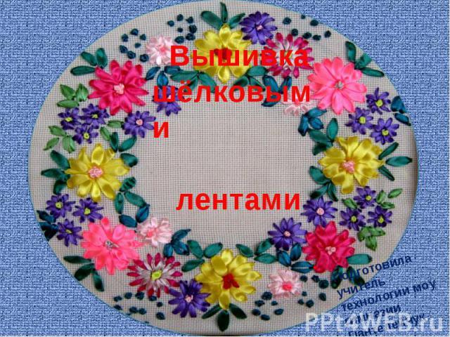 Вышивкашёлковыми ___лентами Подготовила учитель технологии моу гимназии Пантелейчук П.Н. г. Белореченск