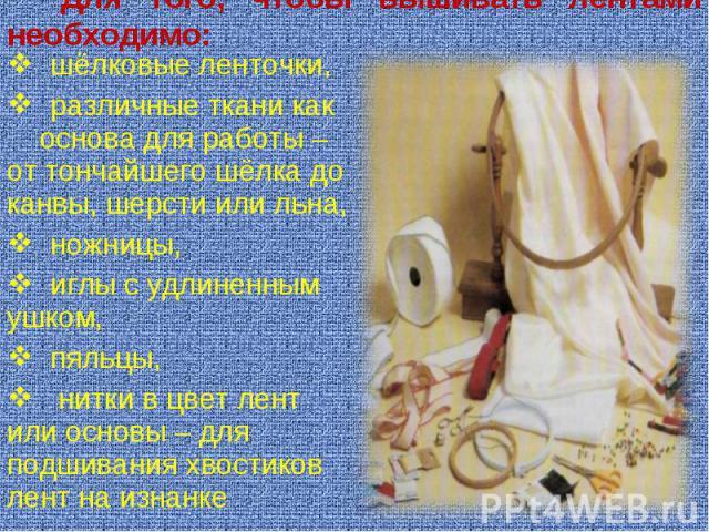Для того, чтобы вышивать лентами необходимо: шёлковые ленточки, различные ткани как основа для работы – от тончайшего шёлка до канвы, шерсти или льна, ножницы, иглы с удлиненным ушком, пяльцы, нитки в цвет лент или основы – для подшивания хвостиков …