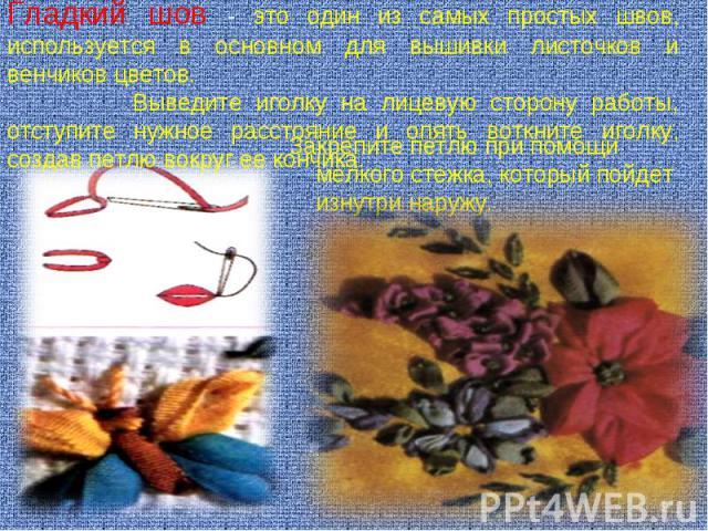 Гладкий шов - это один из самых простых швов, используется в основном для вышивки листочков и венчиков цветов. Выведите иголку на лицевую сторону работы, отступите нужное расстояние и опять воткните иголку, создав петлю вокруг ее кончика. Закрепите …
