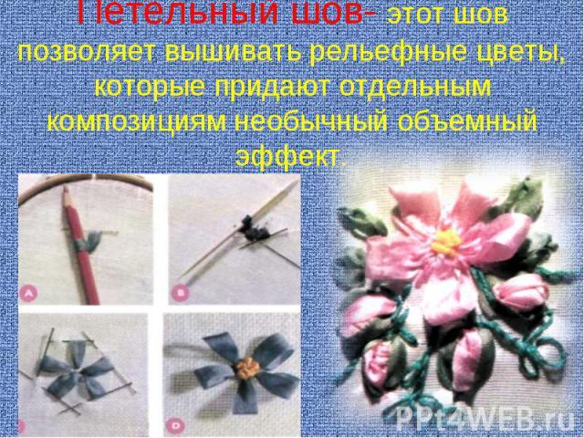 Петельный шов- этот шов позволяет вышивать рельефные цветы, которые придают отдельным композициям необычный объемный эффект.