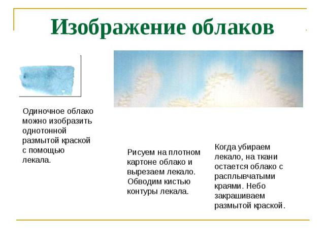Изображение облаков Одиночное облако можно изобразить однотонной размытой краской с помощью лекала.Рисуем на плотном картоне облако и вырезаем лекало. Обводим кистью контуры лекала.Когда убираем лекало, на ткани остается облако с расплывчатыми краям…