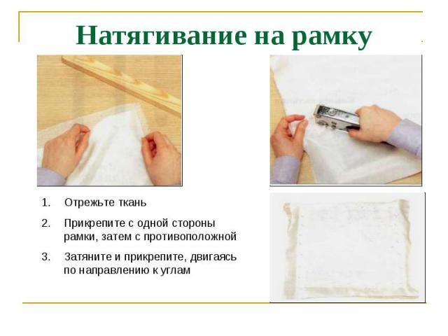 Натягивание на рамку Отрежьте тканьПрикрепите с одной стороны рамки, затем с противоположнойЗатяните и прикрепите, двигаясь по направлению к углам