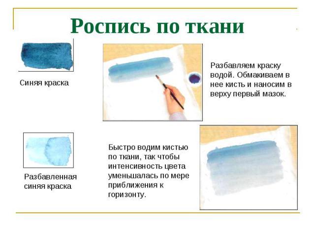 Роспись по ткани Синяя краскаРазбавляем краску водой. Обмакиваем в нее кисть и наносим в верху первый мазок.Быстро водим кистью по ткани, так чтобы интенсивность цвета уменьшалась по мере приближения к горизонту.Разбавленная синяя краска