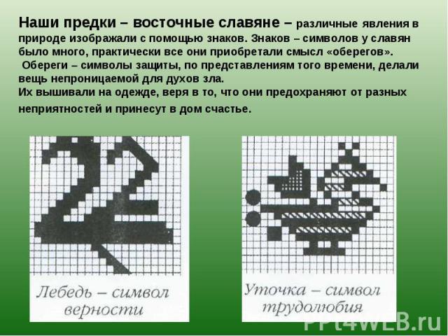 Наши предки – восточные славяне – различные явления в природе изображали с помощью знаков. Знаков – символов у славян было много, практически все они приобретали смысл «оберегов». Обереги – символы защиты, по представлениям того времени, делали вещь…