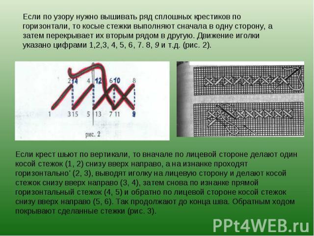 Если по узору нужно вышивать ряд сплошных крестиков по горизонтали, то косые стежки выполняют сначала в одну сторону, а затем перекрывает их вторым рядом в другую. Движение иголки указано цифрами 1,2,3, 4, 5, 6, 7. 8, 9 и т.д. (рис. 2).Если крест шь…