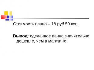 Стоимость панно – 18 руб.50 коп.Вывод: сделанное панно значительно дешевле, чем