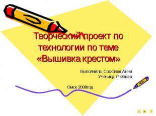 Творческий проект по технологии по теме «Вышивка крестом» Выполнила: Сосковец Ан