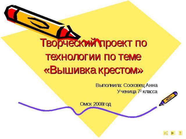 Творческий проект по технологии по теме «Вышивка крестом» Выполнила: Сосковец АннаУченица 72 классаОмск 2008год