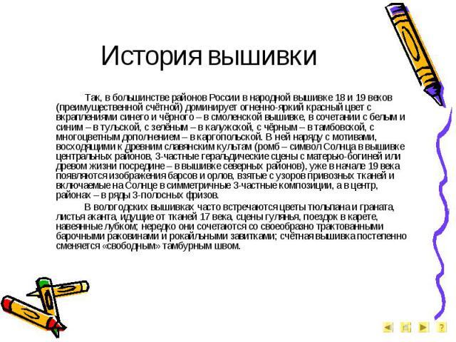 История вышивки Так, в большинстве районов России в народной вышивке 18 и 19 веков (преимущественной счётной) доминирует огненно-яркий красный цвет с вкраплениями синего и чёрного – в смоленской вышивке, в сочетании с белым и синим – в тульской, с з…