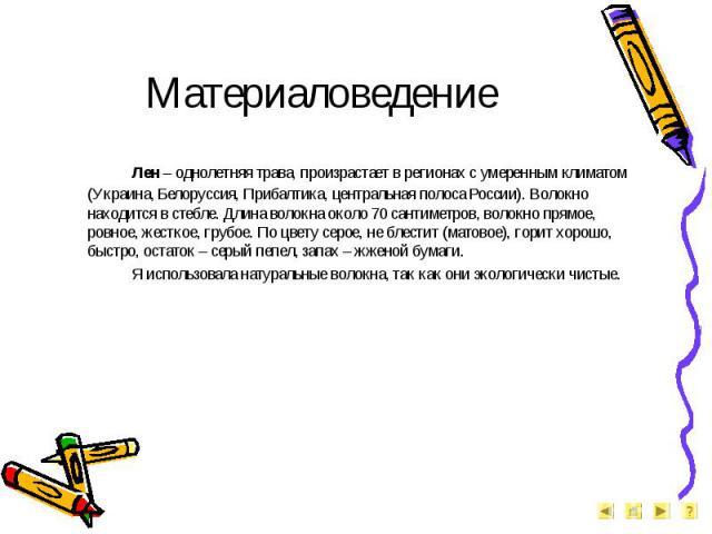 Материаловедение Лен – однолетняя трава, произрастает в регионах с умеренным климатом (Украина, Белоруссия, Прибалтика, центральная полоса России). Волокно находится в стебле. Длина волокна около 70 сантиметров, волокно прямое, ровное, жесткое, груб…