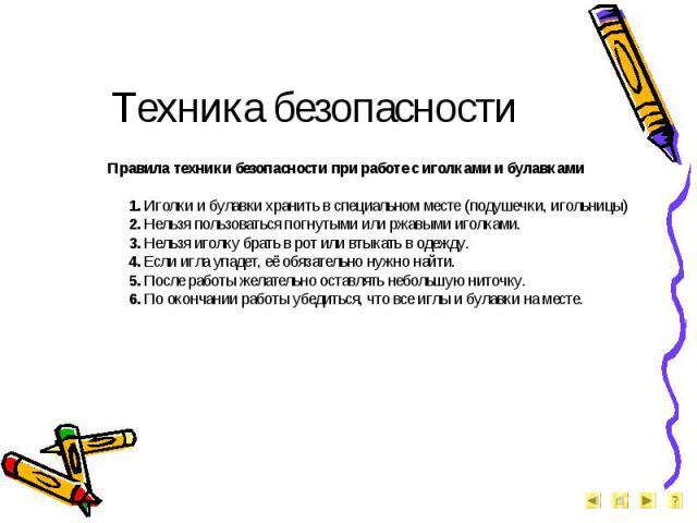 Техника безопасности Правила техники безопасности при работе с иголками и булавками1. Иголки и булавки хранить в специальном месте (подушечки, игольницы)2. Нельзя пользоваться погнутыми или ржавыми иголками.3. Нельзя иголку брать в рот или втыкать в…