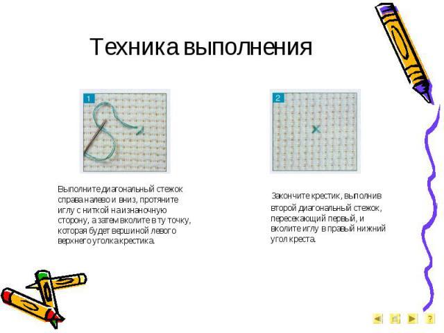 Техника выполнения Выполните диагональный стежок справа налево и вниз, протяните иглу с ниткой на изнаночную сторону, а затем вколите в ту точку, которая будет вершиной левого верхнего уголка крестика. Закончите крестик, выполнив второй диагональный…