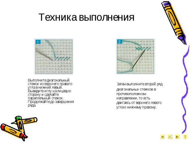 Техника выполнения Выполните диагональный стежок из верхнего правого угла в нижний левый. Выведите иглу на лицевую сторону и сделайте параллельный стежок. Продолжайте до завершения ряда. Затем выполните второй ряд диагональных стежков в противополож…