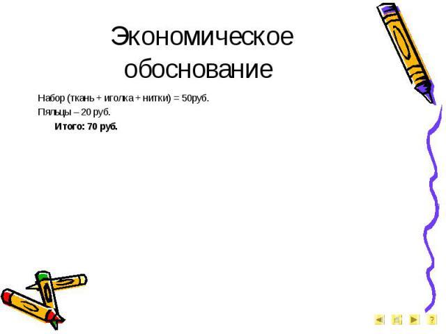 Экономическое обоснование Набор (ткань + иголка + нитки) = 50руб.Пяльцы – 20 руб.Итого: 70 руб.