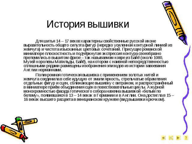 История вышивки Для шитья 14 – 17 веков характерны свойственные русской иконе выразительность общего силуэта фигур (нередко усиленная контурной линией из жемчуга) и чистота изысканных цветовых сочетаний. Присущие романской миниатюре плоскостность и …