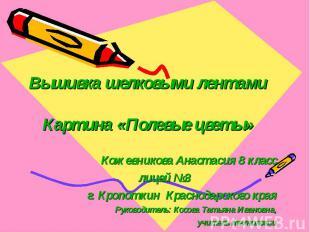 Вышивка шелковыми лентамиКартина «Полевые цветы» Кожевникова Анастасия 8 классли