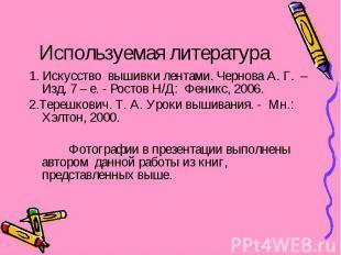 Используемая литература 1. Искусство вышивки лентами. Чернова А. Г. – Изд. 7 – е