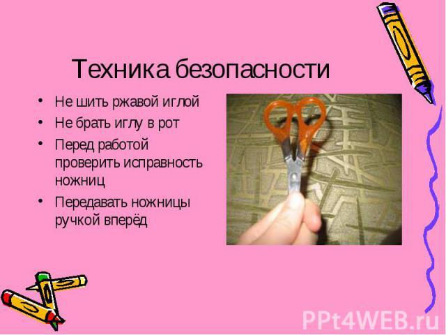 Техника безопасности Не шить ржавой иглойНе брать иглу в ротПеред работой проверить исправность ножницПередавать ножницы ручкой вперёд