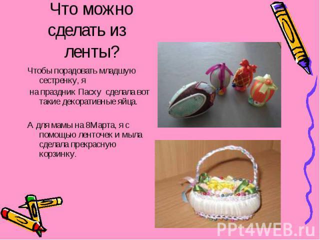 Что можносделать из ленты? Чтобы порадовать младшую сестренку, я на праздник Пасху сделала вот такие декоративные яйца. А для мамы на 8Марта, я с помощью ленточек и мыла сделала прекрасную корзинку.