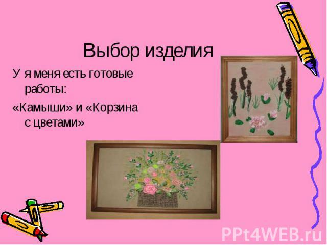 Выбор изделия У я меня есть готовые работы:«Камыши» и «Корзина с цветами»