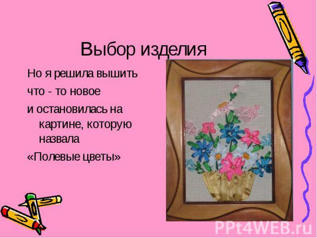 Выбор изделия Но я решила вышить что - то новое и остановилась на картине, которую назвала «Полевые цветы»