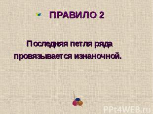 ПРАВИЛО 2 Последняя петля ряда провязывается изнаночной.