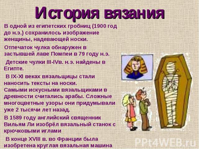 История вязания В одной из египетских гробниц (1900 год до н.э.) сохранилось изображение женщины, надевающей носки. Отпечаток чулка обнаружен в застывшей лаве Помпеи в 79 году н.э. Детские чулки III-IVв. н.э. найдены в Египте. В IX-XI веках вязальщи…