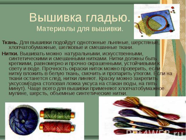 Вышивка гладью.Материалы для вышивки. Ткань. Для вышивки подойдут однотонные льняные, шерстяные, хлопчатобумажные, шелковые и смешанные ткани.Нитки. Вышивать можно натуральными, искусственными, синтетическими и смешанными нитками. Нитки должны быть …