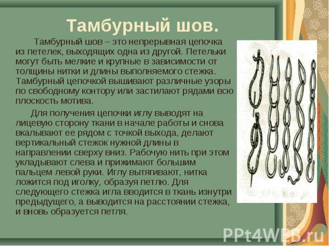 Тамбурный шов. Тамбурный шов – это непрерывная цепочка из петелек, выходящих одна из другой. Петельки могут быть мелкие и крупные в зависимости от толщины нитки и длины выполняемого стежка. Тамбурный цепочкой вышивают различные узоры по свободному к…