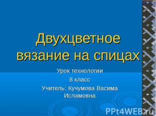 Двухцветное вязание на спицах Урок технологии8 классУчитель: Кучумова Васима Исл
