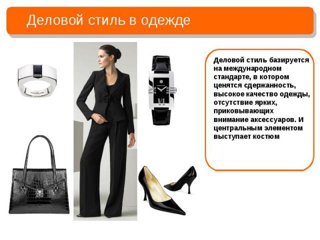 Деловой стиль в одеждеДеловой стиль базируется на международном стандарте, в котором ценятся сдержанность, высокое качество одежды, отсутствие ярких, приковывающихвнимание аксессуаров. И центральным элементом выступает костюм