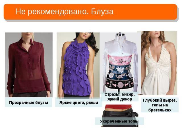 Не рекомендовано. БлузаПрозрачные блузыЯркие цвета, рюшиСтразы, бисер, яркий декорУкороченные топыГлубокий вырез, топы на бретельках
