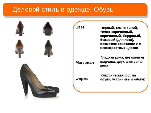 Деловой стиль в одежде. ОбувьЧерный, темно-синий, темно-коричневый, коричневый, бордовый, бежевый (для лета), возможно сочетание 2-х неконтрастных цветовГладкая кожа, незаметная выделка, двух фактурная кожаКлассическая форма обуви, устойчивый каблук