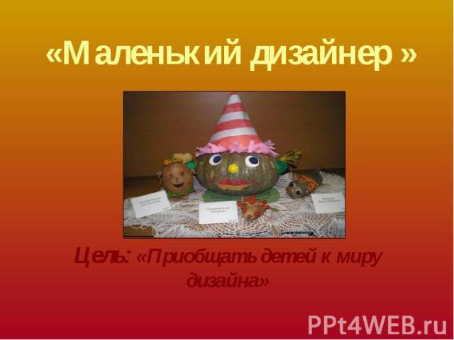 «Маленький дизайнер » Цель: «Приобщать детей к миру дизайна»