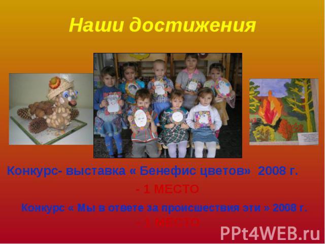 Наши достижения Конкурс- выставка « Бенефис цветов» 2008 г. - 1 МЕСТО Конкурс « Мы в ответе за происшествия эти » 2008 г.- 1 МЕСТО