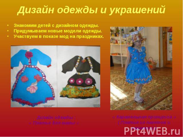 Дизайн одежды и украшений Знакомим детей с дизайном одежды.Придумываем новые модели одежды.Участвуем в показе мод на праздниках. Дизайн одежды :« Платье для мамы »« Карамельная принцесса »( Платье из пакетов и карамели )