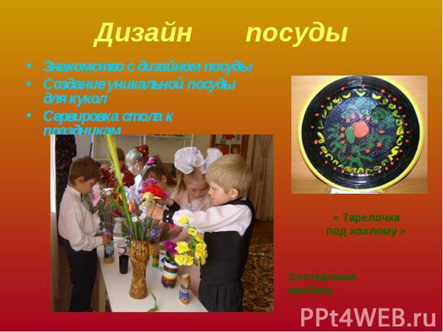 Дизайн посуды Знакомство с дизайном посудыСоздание уникальной посуды для куколСервировка стола к праздникам« Тарелочка под хохлому »Составляем икебану