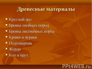 Древесные материалы Круглый лес:Бревна хвойных породБревна лиственных породКряжи