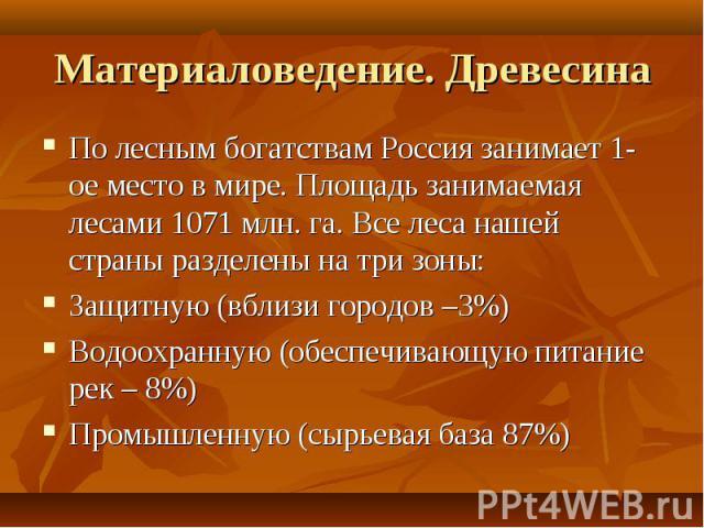 Материаловедение. Древесина По лесным богатствам Россия занимает 1-ое место в мире. Площадь занимаемая лесами 1071 млн. га. Все леса нашей страны разделены на три зоны:Защитную (вблизи городов –3%)Водоохранную (обеспечивающую питание рек – 8%)Промыш…