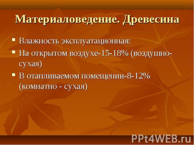 Материаловедение. Древесина Влажность эксплуатационная:На открытом воздухе-15-18% (воздушно-сухая)В отапливаемом помещении-8-12% (комнатно - сухая)