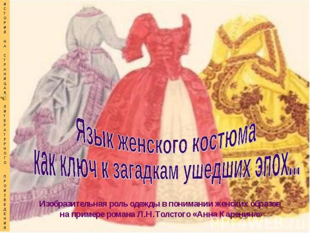 Язык женского костюма как ключ к загадкам ушедших эпох...Изобразительная роль одежды в понимании женских образов на примере романа Л.Н.Толстого «Анна Каренина»