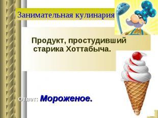 Занимательная кулинария Продукт, простудивший старика Хоттабыча. Ответ: Морожено