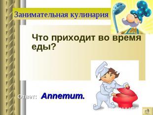 Занимательная кулинария Что приходит во время еды? Ответ: Аппетит.