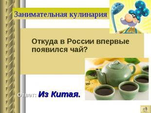 Занимательная кулинария Откуда в России впервые появился чай? Ответ: Из Китая.