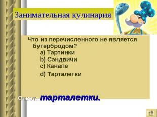 Занимательная кулинария Что из перечисленного не является бутербродом?  a) Тар