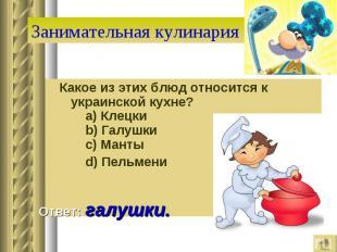 Занимательная кулинария Какое из этих блюд относится к украинской кухне?  a) К