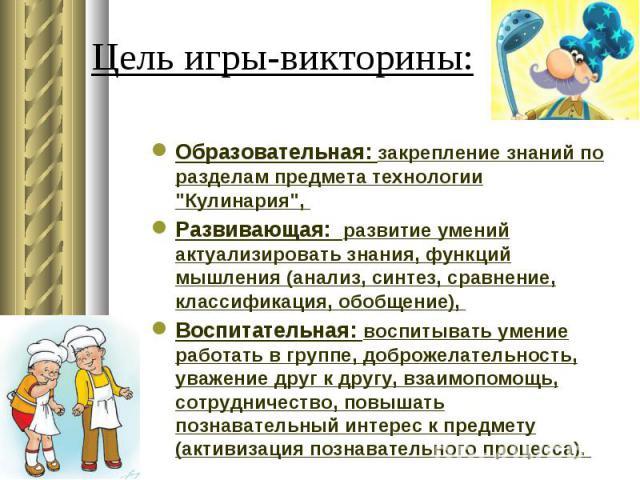 Цель игры-викторины: Образовательная: закрепление знаний по разделам предмета технологии