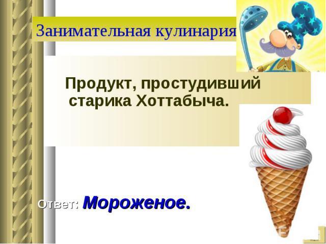 Занимательная кулинария Продукт, простудивший старика Хоттабыча. Ответ: Мороженое.